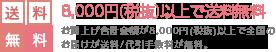 8,000円(税抜)以上で送料無料 お買上げ合計金額が8,000円(税抜)以上で全国のお届けが送料/代引手数料が無料。