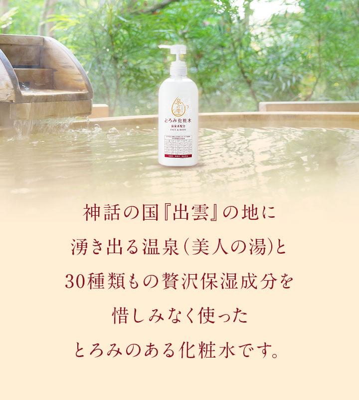 神話の国『出雲』の地に湧き出る温泉(美人の湯)と30種類もの贅沢保湿成分を惜しみなく使ったとろみのある化粧水です。